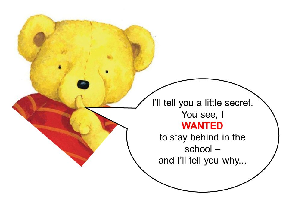 I'll tell you a little secret. You see, I WANTED to stay behind in the school – and I'll tell you why...