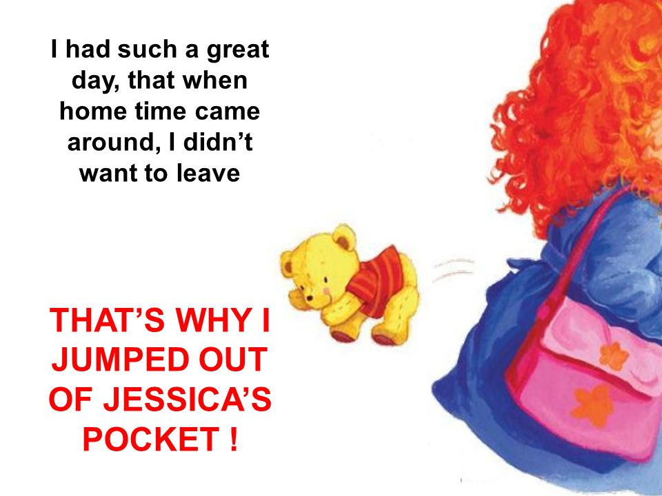 I had such a great day, that when home time came around, I didn't want to leave THAT'S WHY I JUMPED OUT OF JESSICA'S POCKET !