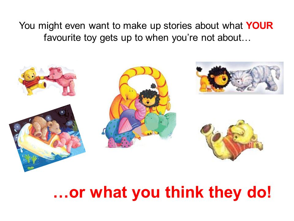 You might even want to make up stories about what YOUR favourite toy gets up to when you're not about… …or what you think they do!