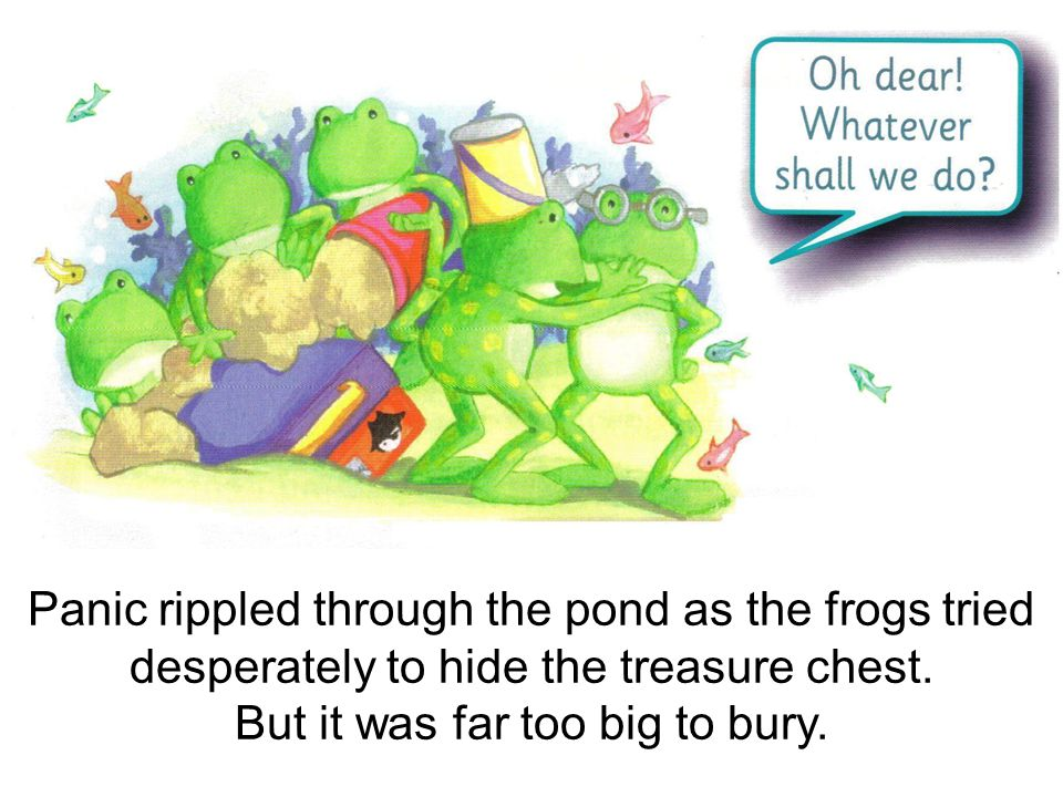 Panic rippled through the pond as the frogs tried desperately to hide the treasure chest.