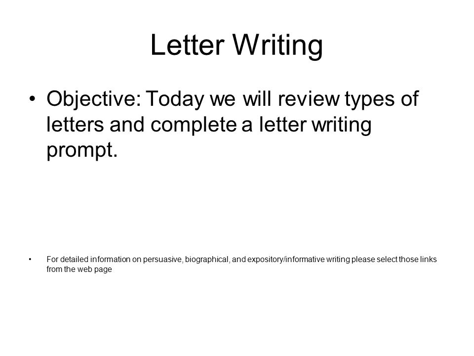 Letter Writing Objective: Today we will review types of letters and complete a letter writing prompt. For detailed information on persuasive, biograph
