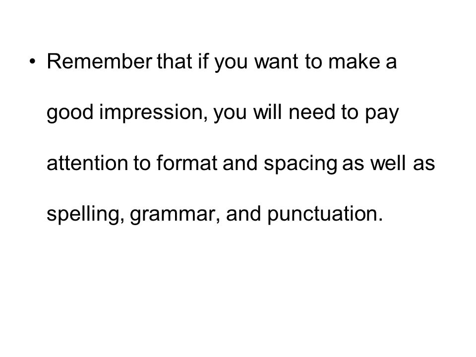 Remember that if you want to make a good impression, you will need to pay attention to format and spacing as well as spelling, grammar, and punctuatio