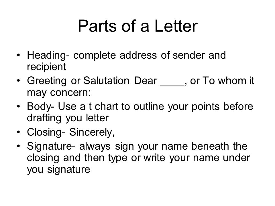 Parts of a Letter Heading- complete address of sender and recipient Greeting or Salutation Dear ____, or To whom it may concern: Body- Use a t chart t