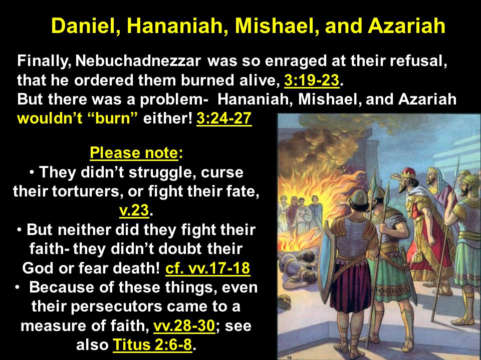 Daniel, Hananiah, Mishael, and Azariah Finally, Nebuchadnezzar was so enraged at their refusal, that he ordered them burned alive, 3:19-23.