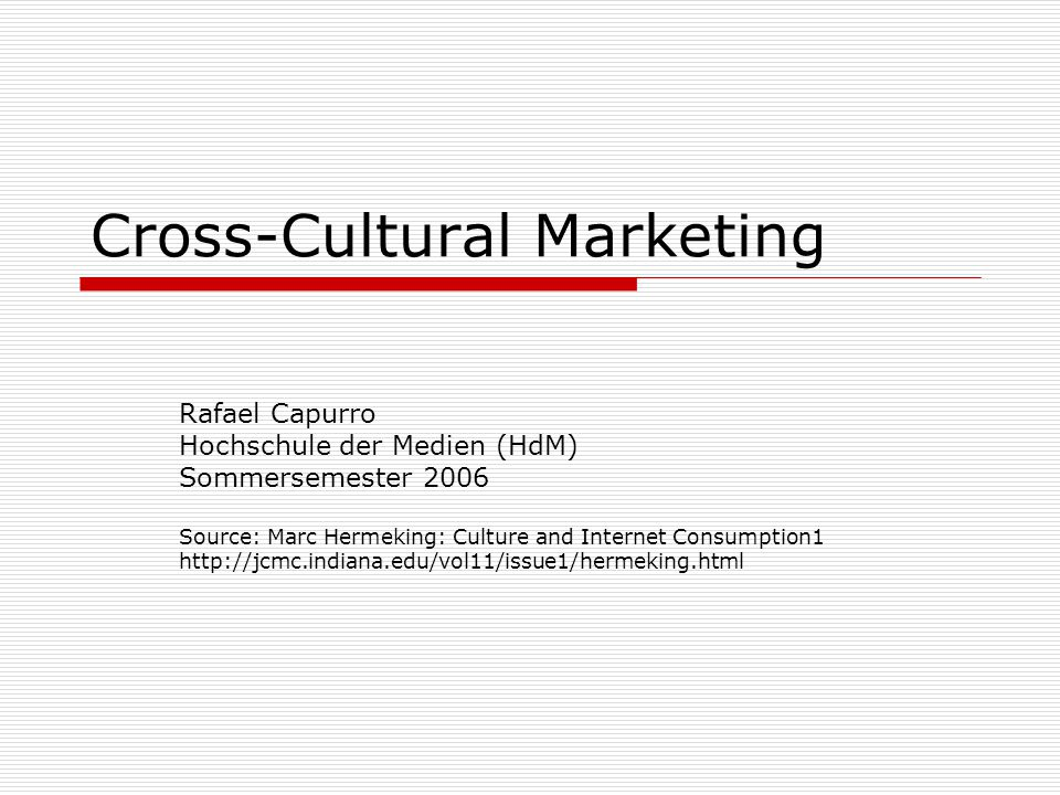 Cross-Cultural Marketing Rafael Capurro Hochschule der Medien (HdM) Sommersemester 2006 Source: Marc Hermeking: Culture and Internet Consumption1 http://jcmc.indiana.edu/vol11/issue1/hermeking.html