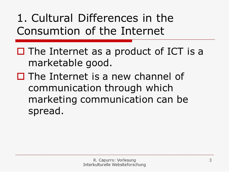 R. Capurro: Vorlesung Interkulturelle Websiteforschung 3 1. Cultural Differences in the Consumtion of the Internet  The Internet as a product of ICT