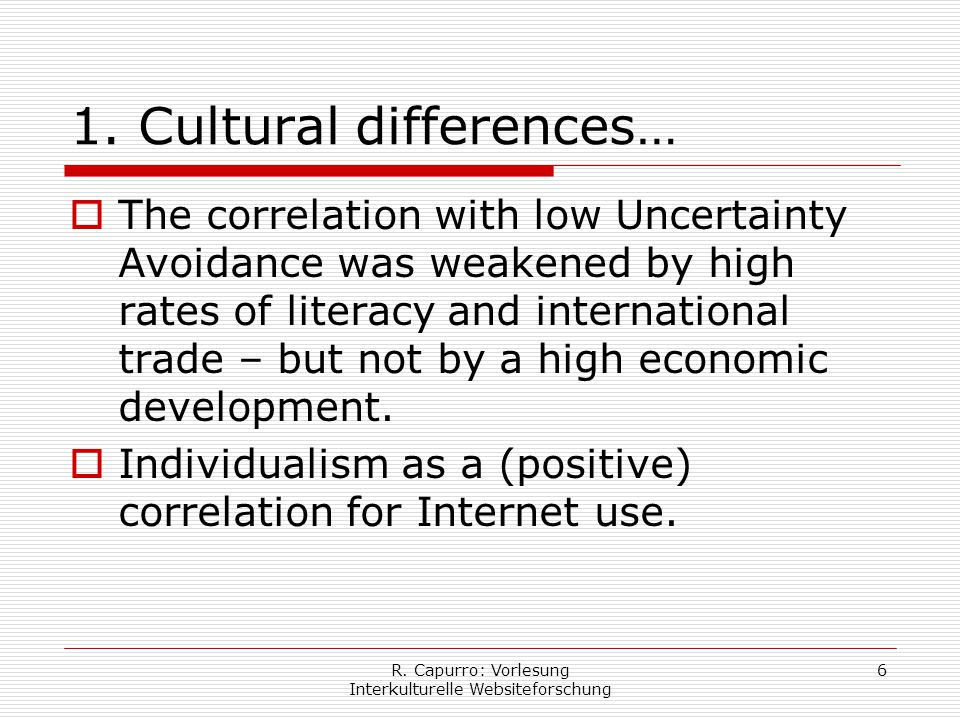 R. Capurro: Vorlesung Interkulturelle Websiteforschung 6 1. Cultural differences…  The correlation with low Uncertainty Avoidance was weakened by hig