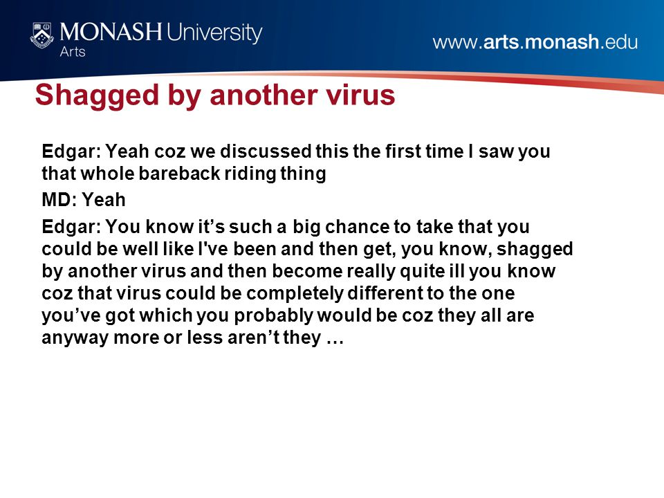 Shagged by another virus Edgar: Yeah coz we discussed this the first time I saw you that whole bareback riding thing MD: Yeah Edgar: You know it's such a big chance to take that you could be well like I ve been and then get, you know, shagged by another virus and then become really quite ill you know coz that virus could be completely different to the one you've got which you probably would be coz they all are anyway more or less aren't they …