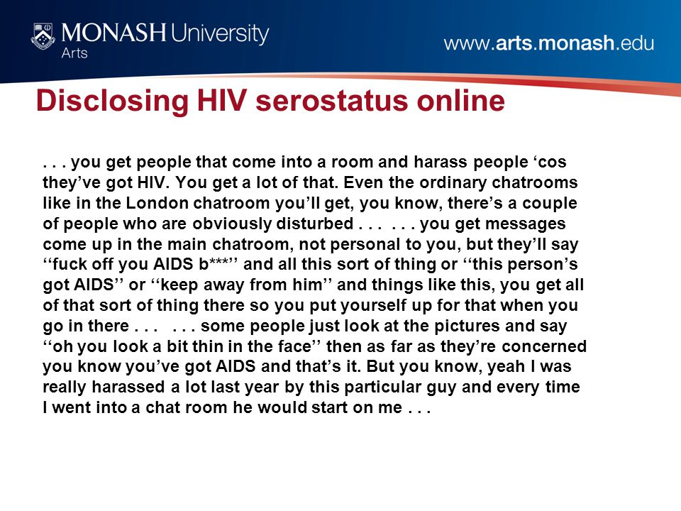 Disclosing HIV serostatus online... you get people that come into a room and harass people 'cos they've got HIV. You get a lot of that. Even the ordin