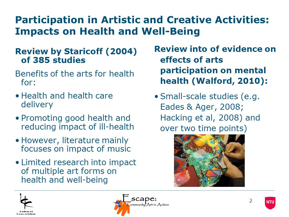 2 Participation in Artistic and Creative Activities: Impacts on Health and Well-Being Review by Staricoff (2004) of 385 studies Benefits of the arts for health for: Health and health care delivery Promoting good health and reducing impact of ill-health However, literature mainly focuses on impact of music Limited research into impact of multiple art forms on health and well-being Review into of evidence on effects of arts participation on mental health (Walford, 2010): Small-scale studies (e.g.