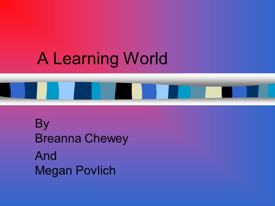 A Learning World By Breanna Chewey And Megan Povlich