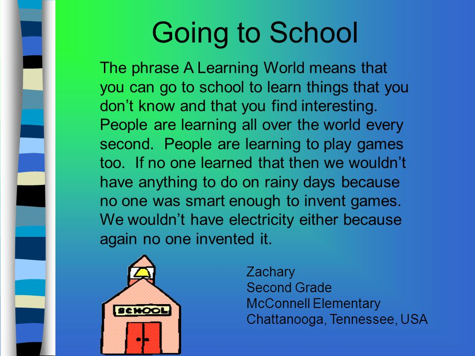 The phrase A Learning World means that you can go to school to learn things that you don't know and that you find interesting.