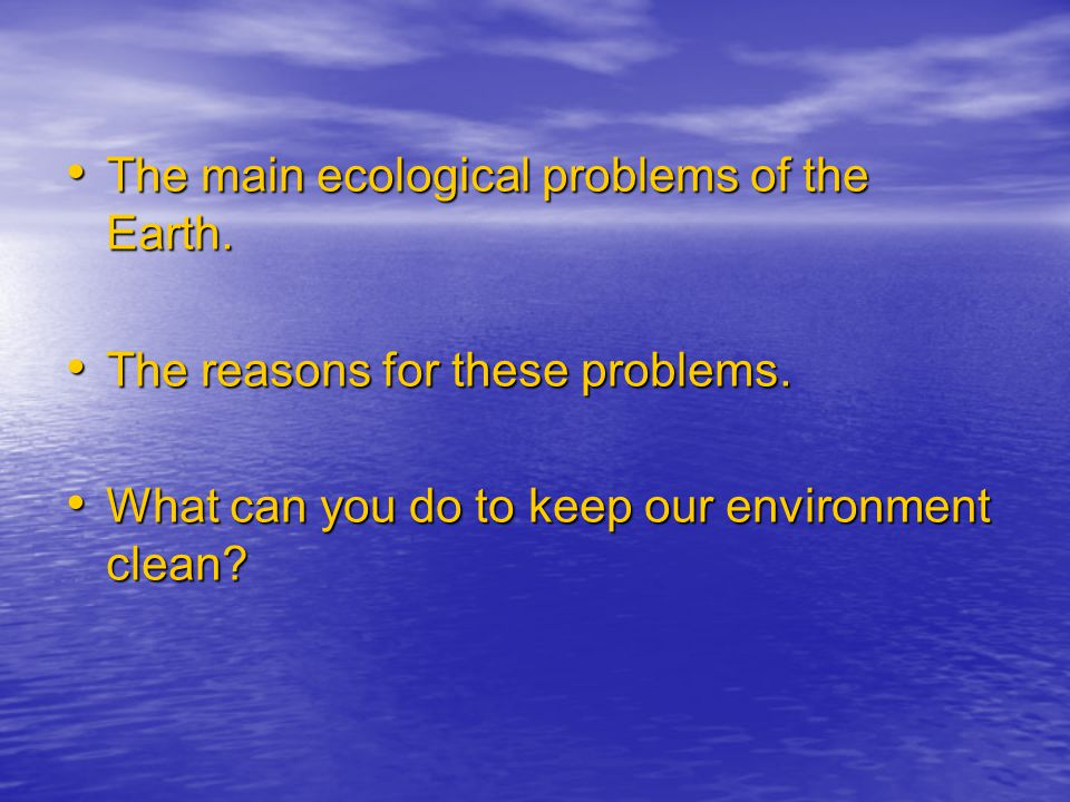 The main ecological problems of the Earth. The main ecological problems of the Earth. The reasons for these problems. The reasons for these problems.
