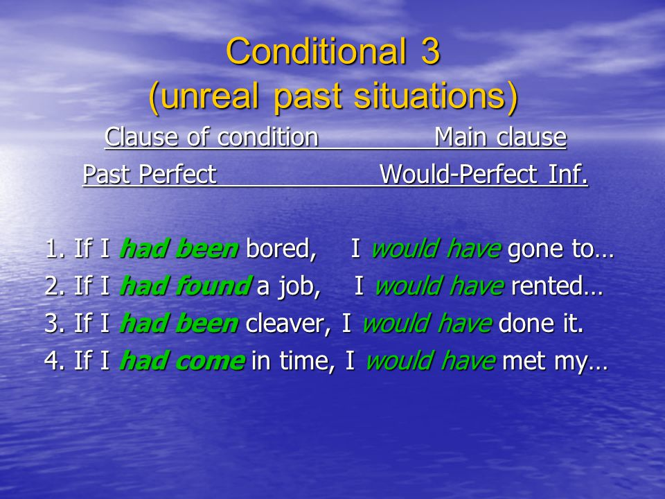 Conditional 3 (unreal past situations) Clause of condition Main clause Past Perfect Would-Perfect Inf. 1. If I had been bored, I would have gone to… 1