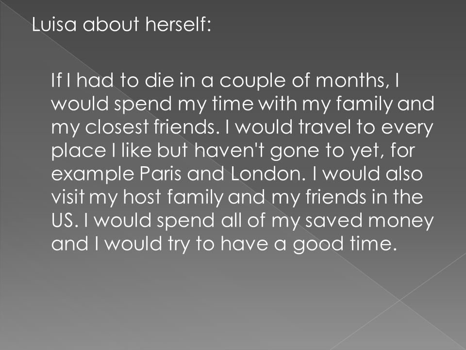 Luisa about herself: If I had to die in a couple of months, I would spend my time with my family and my closest friends. I would travel to every place