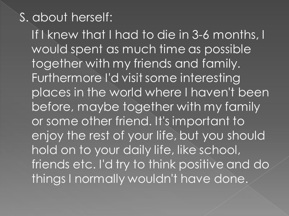S. about herself: If I knew that I had to die in 3-6 months, I would spent as much time as possible together with my friends and family. Furthermore I