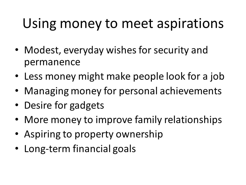 Using money to meet aspirations Modest, everyday wishes for security and permanence Less money might make people look for a job Managing money for personal achievements Desire for gadgets More money to improve family relationships Aspiring to property ownership Long-term financial goals