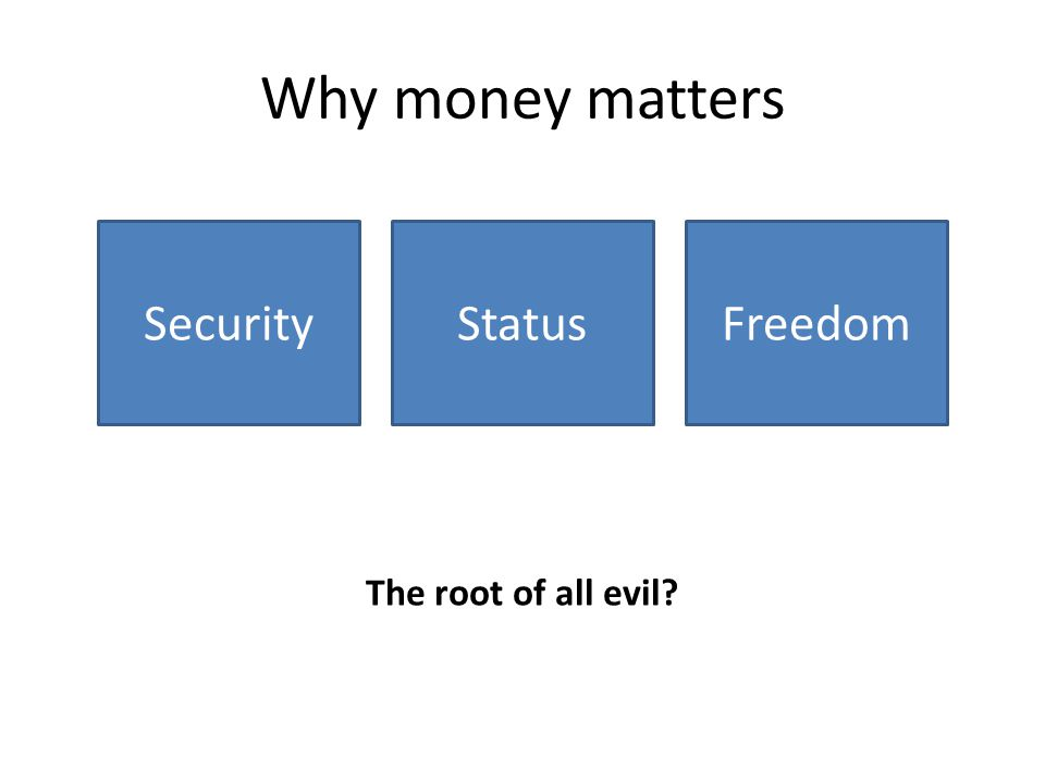 Why money matters SecurityStatusFreedom The root of all evil