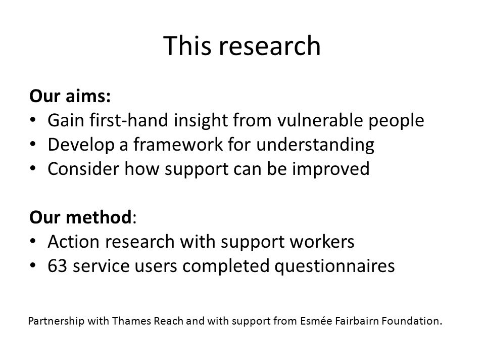This research Our aims: Gain first-hand insight from vulnerable people Develop a framework for understanding Consider how support can be improved Our method: Action research with support workers 63 service users completed questionnaires Partnership with Thames Reach and with support from Esmée Fairbairn Foundation.