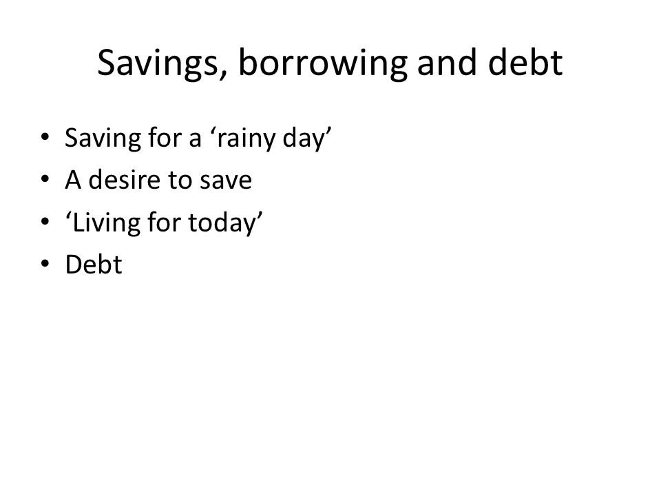 Savings, borrowing and debt Saving for a 'rainy day' A desire to save 'Living for today' Debt