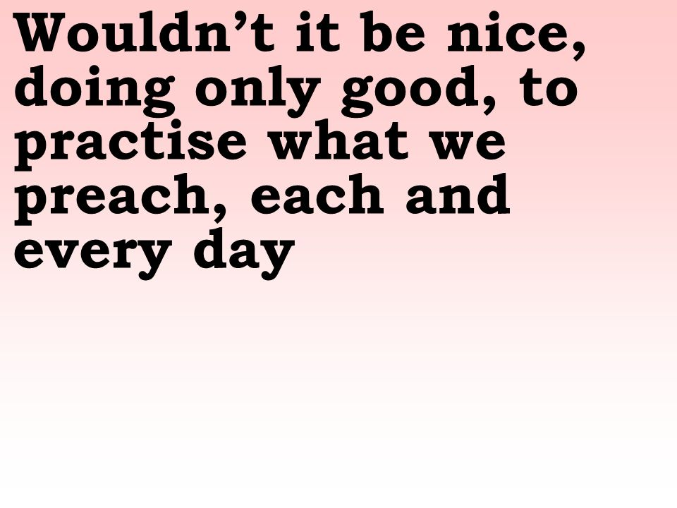 Wouldn't it be nice, doing only good, to practise what we preach, each and every day