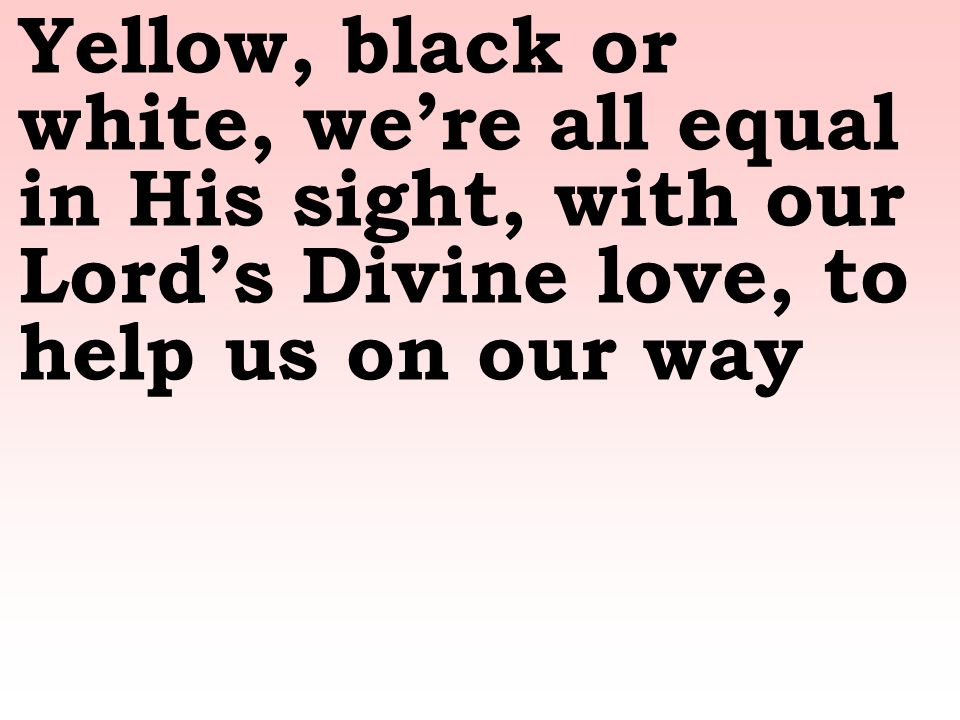 Yellow, black or white, we're all equal in His sight, with our Lord's Divine love, to help us on our way