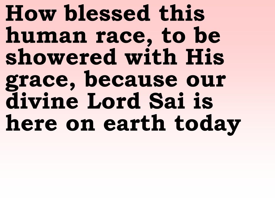 How blessed this human race, to be showered with His grace, because our divine Lord Sai is here on earth today