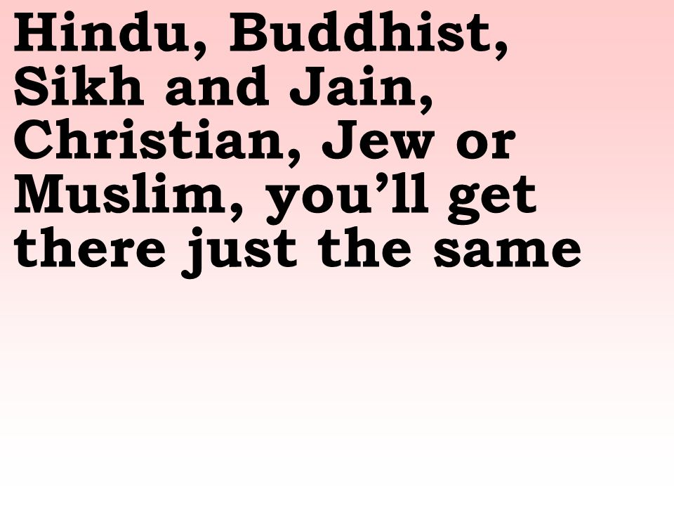 Hindu, Buddhist, Sikh and Jain, Christian, Jew or Muslim, you'll get there just the same