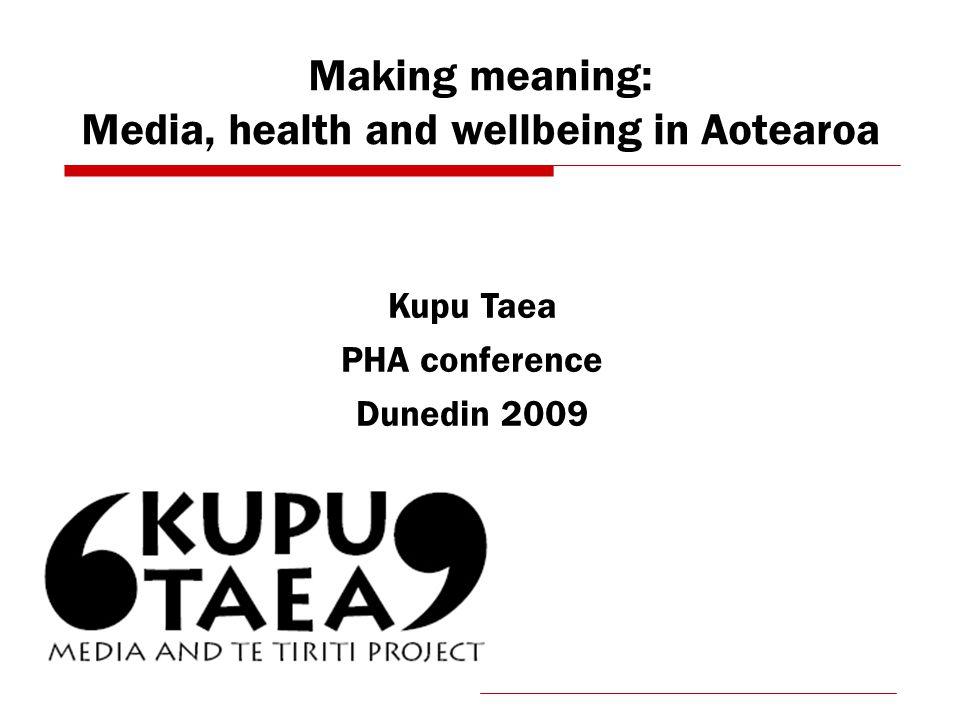 Making meaning: Media, health and wellbeing in Aotearoa Kupu Taea PHA conference Dunedin 2009