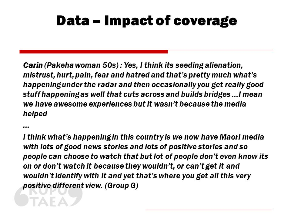 Data – Impact of coverage Carin (Pakeha woman 50s) : Yes, I think its seeding alienation, mistrust, hurt, pain, fear and hatred and that's pretty much what's happening under the radar and then occasionally you get really good stuff happening as well that cuts across and builds bridges …I mean we have awesome experiences but it wasn't because the media helped … I think what's happening in this country is we now have Maori media with lots of good news stories and lots of positive stories and so people can choose to watch that but lot of people don't even know its on or don't watch it because they wouldn't, or can't get it and wouldn't identify with it and yet that's where you get all this very positive different view.