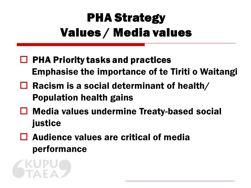 PHA Strategy Values / Media values  PHA Priority tasks and practices Emphasise the importance of te Tiriti o Waitangi  Racism is a social determinant of health/ Population health gains  Media values undermine Treaty-based social justice  Audience values are critical of media performance