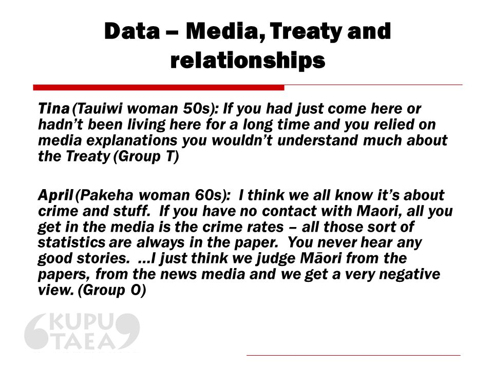Data – Media, Treaty and relationships Tina (Tauiwi woman 50s): If you had just come here or hadn't been living here for a long time and you relied on media explanations you wouldn't understand much about the Treaty (Group T) April (Pakeha woman 60s): I think we all know it's about crime and stuff.