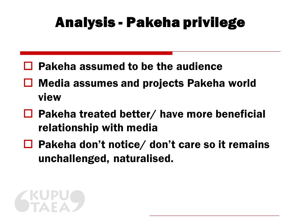 Analysis - Pakeha privilege  Pakeha assumed to be the audience  Media assumes and projects Pakeha world view  Pakeha treated better/ have more beneficial relationship with media  Pakeha don't notice/ don't care so it remains unchallenged, naturalised.