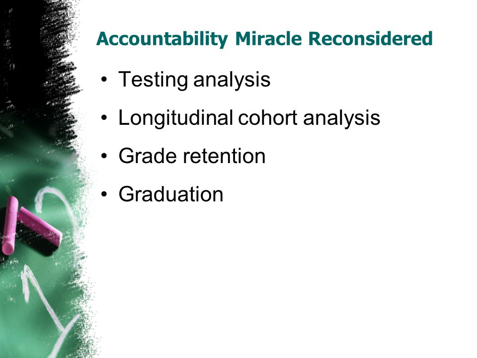 Accountability Miracle Reconsidered Testing analysis Longitudinal cohort analysis Grade retention Graduation