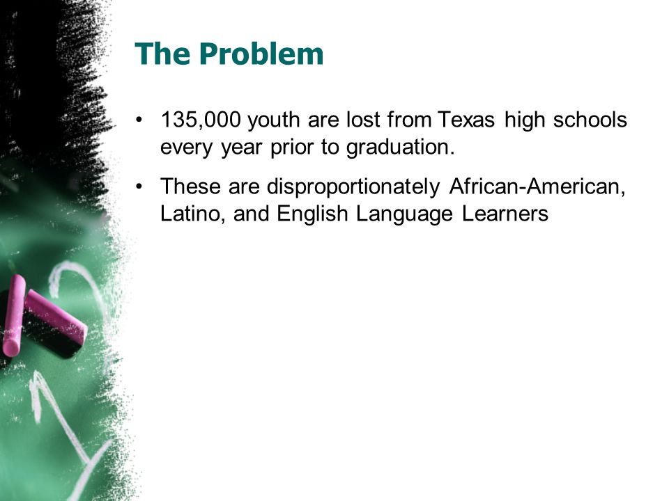 The Problem 135,000 youth are lost from Texas high schools every year prior to graduation. These are disproportionately African-American, Latino, and