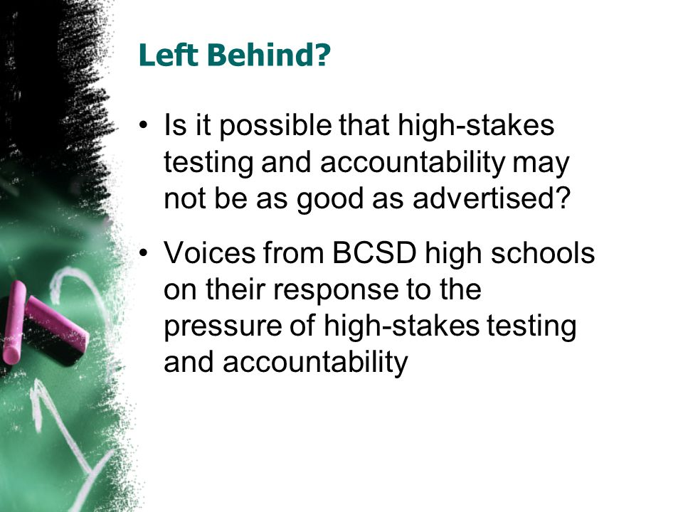 Left Behind? Is it possible that high-stakes testing and accountability may not be as good as advertised? Voices from BCSD high schools on their respo