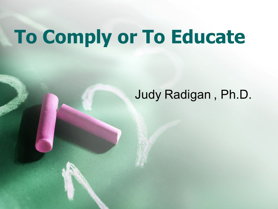 To Comply or To Educate Judy Radigan, Ph.D.
