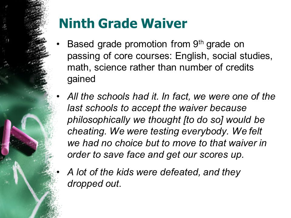 Ninth Grade Waiver Based grade promotion from 9 th grade on passing of core courses: English, social studies, math, science rather than number of cred