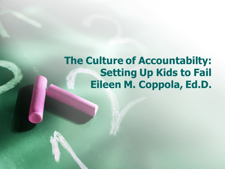The Culture of Accountabilty: Setting Up Kids to Fail Eileen M. Coppola, Ed.D.