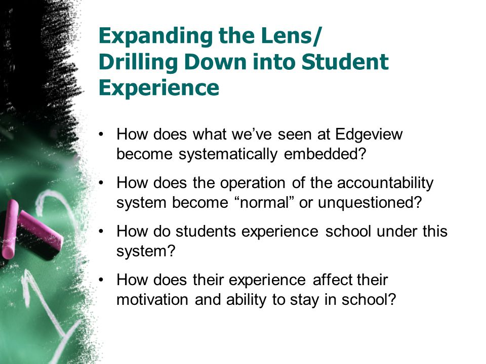 Expanding the Lens/ Drilling Down into Student Experience How does what we've seen at Edgeview become systematically embedded? How does the operation