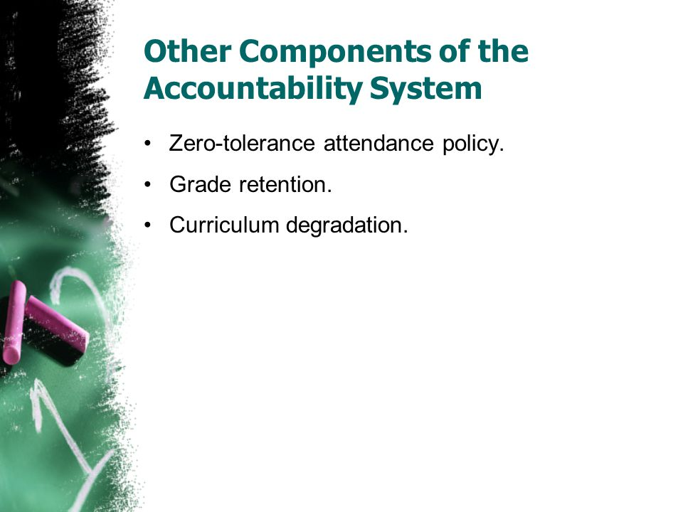 Other Components of the Accountability System Zero-tolerance attendance policy. Grade retention. Curriculum degradation.
