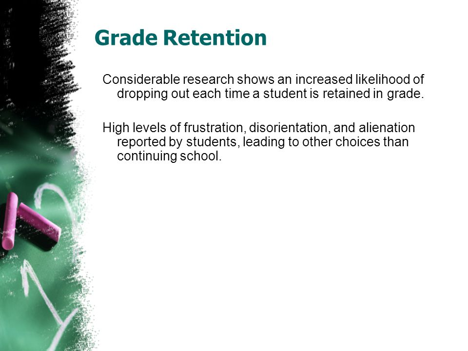 Grade Retention Considerable research shows an increased likelihood of dropping out each time a student is retained in grade. High levels of frustrati