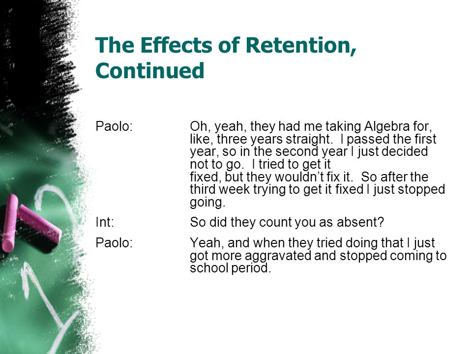The Effects of Retention, Continued Paolo: Oh, yeah, they had me taking Algebra for, like, three years straight. I passed the first year, so in the se
