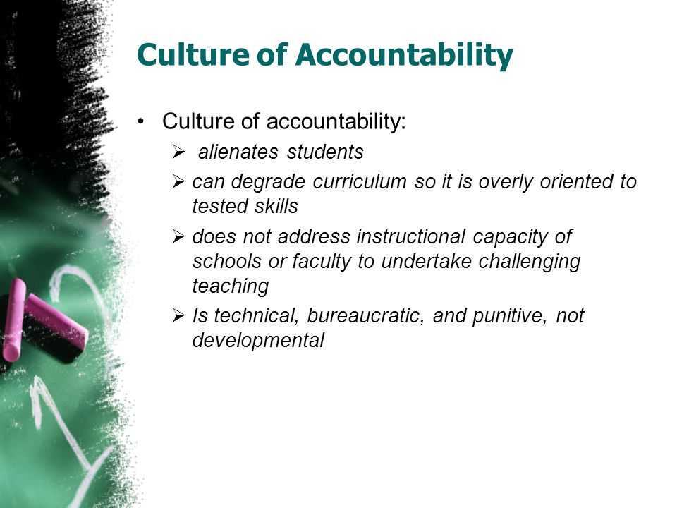 Culture of Accountability Culture of accountability:  alienates students  can degrade curriculum so it is overly oriented to tested skills  does no