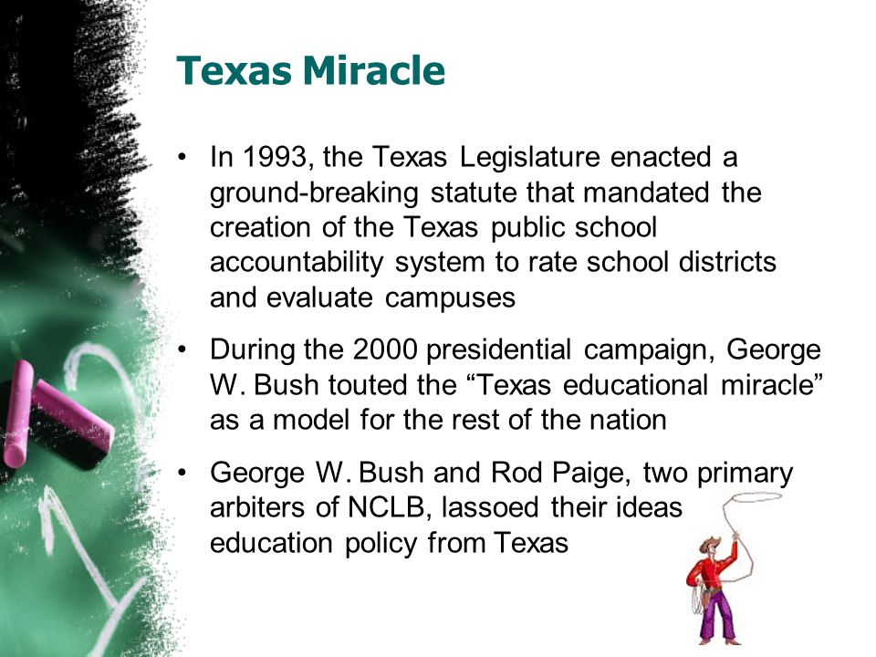Texas Miracle In 1993, the Texas Legislature enacted a ground-breaking statute that mandated the creation of the Texas public school accountability sy