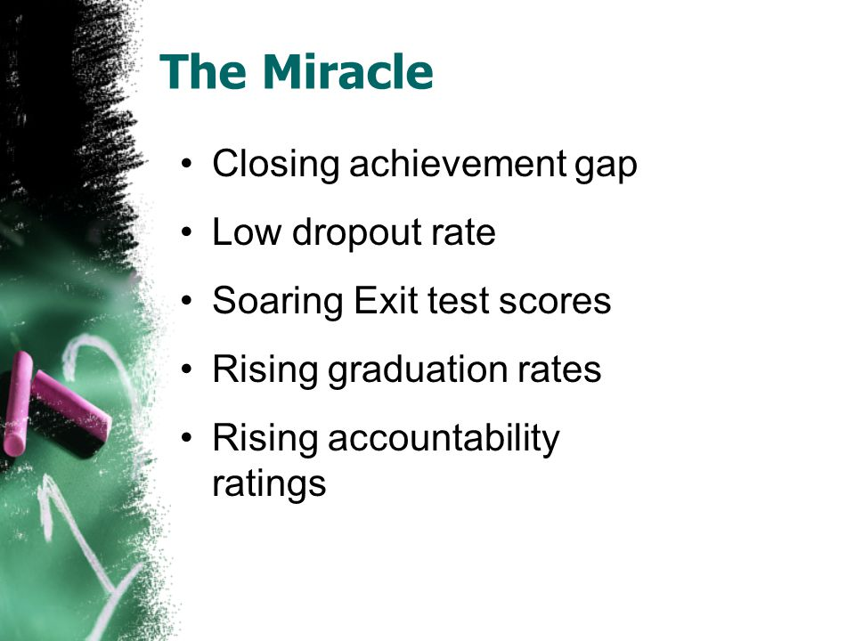The Miracle Closing achievement gap Low dropout rate Soaring Exit test scores Rising graduation rates Rising accountability ratings
