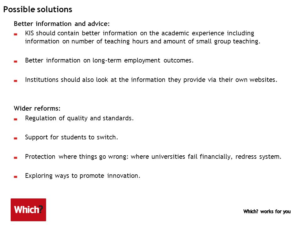 Possible solutions Better information and advice: KIS should contain better information on the academic experience including information on number of teaching hours and amount of small group teaching.