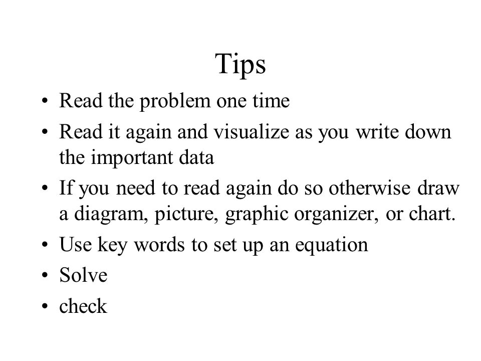 Tips Read the problem one time Read it again and visualize as you write down the important data If you need to read again do so otherwise draw a diagr