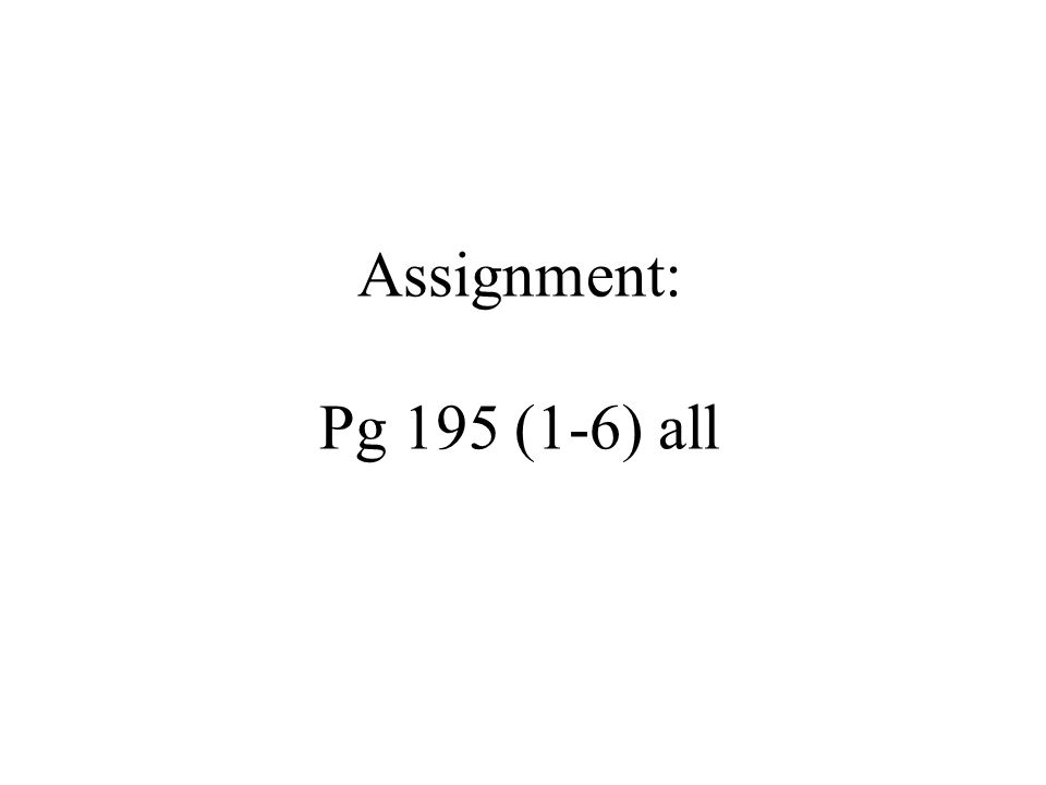 Assignment: Pg 195 (1-6) all