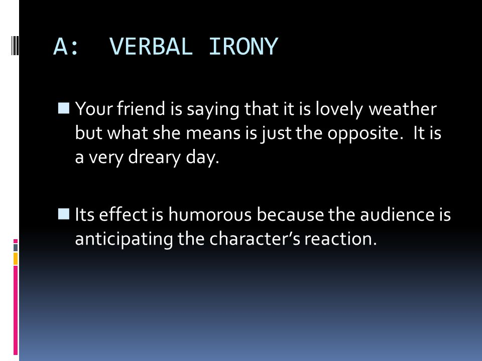 A: VERBAL IRONY Your friend is saying that it is lovely weather but what she means is just the opposite. It is a very dreary day. Its effect is humoro